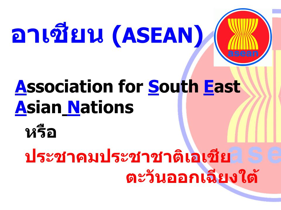 อาเซียน (ASEAN) Association for South East Asian Nations หรือ