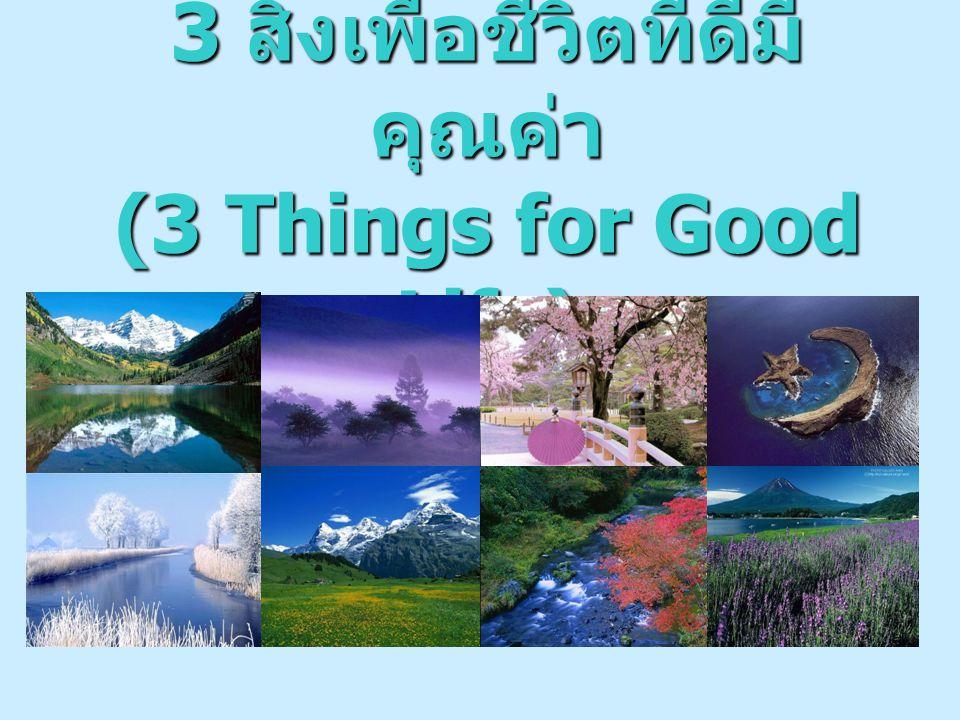 3 สิ่งเพื่อชีวิตที่ดีมีคุณค่า (3 Things for Good Life)