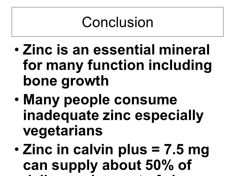 Conclusion Zinc is an essential mineral for many function including bone growth. Many people consume inadequate zinc especially vegetarians.