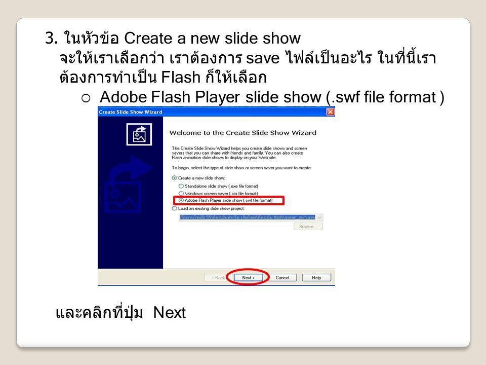3. ในหัวข้อ Create a new slide show จะให้เราเลือกว่า เราต้องการ save ไฟล์เป็นอะไร ในที่นี้เราต้องการทำเป็น Flash ก็ให้เลือก