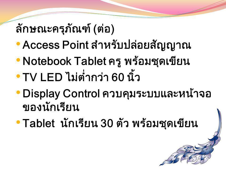 ลักษณะครุภัณฑ์ (ต่อ) Access Point สำหรับปล่อยสัญญาณ. Notebook Tablet ครู พร้อมชุดเขียน. TV LED ไม่ต่ำกว่า 60 นิ้ว.