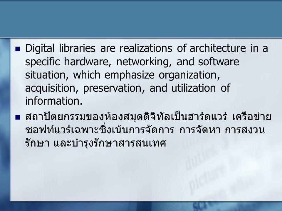 Digital libraries are realizations of architecture in a specific hardware, networking, and software situation, which emphasize organization, acquisition, preservation, and utilization of information.