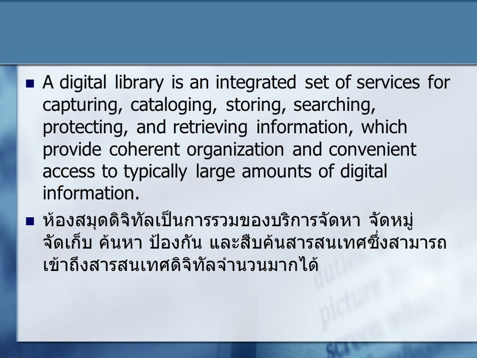 A digital library is an integrated set of services for capturing, cataloging, storing, searching, protecting, and retrieving information, which provide coherent organization and convenient access to typically large amounts of digital information.