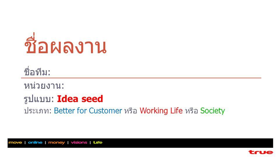 ชื่อผลงาน ชื่อทีม: หน่วยงาน: รูปแบบ: Idea seed