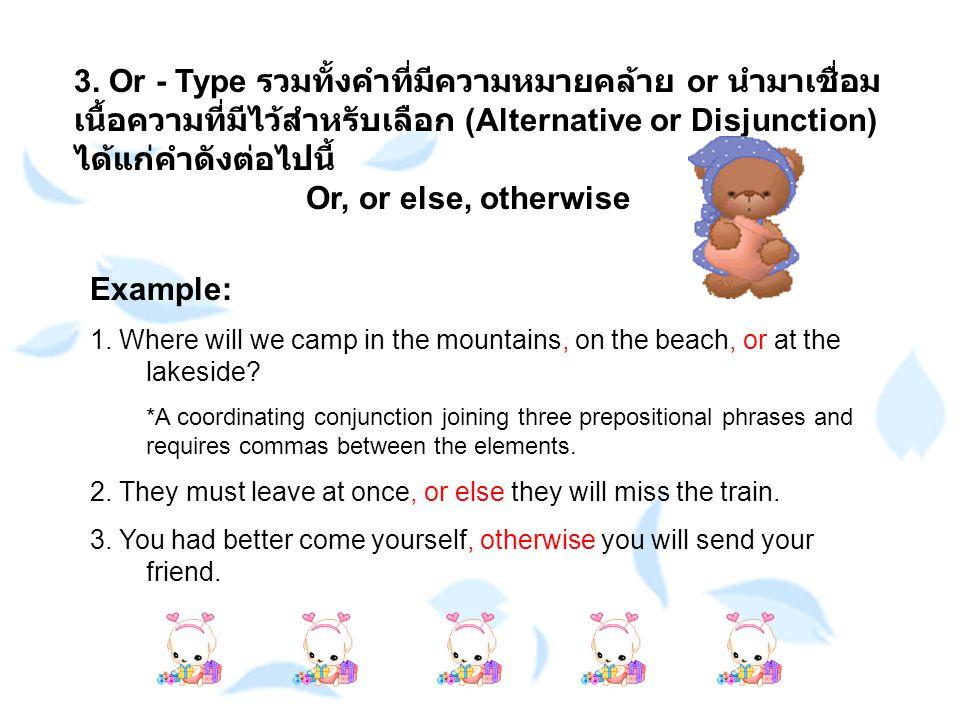 3. Or - Type รวมทั้งคำที่มีความหมายคล้าย or นำมาเชื่อมเนื้อความที่มีไว้สำหรับเลือก (Alternative or Disjunction) ได้แก่คำดังต่อไปนี้