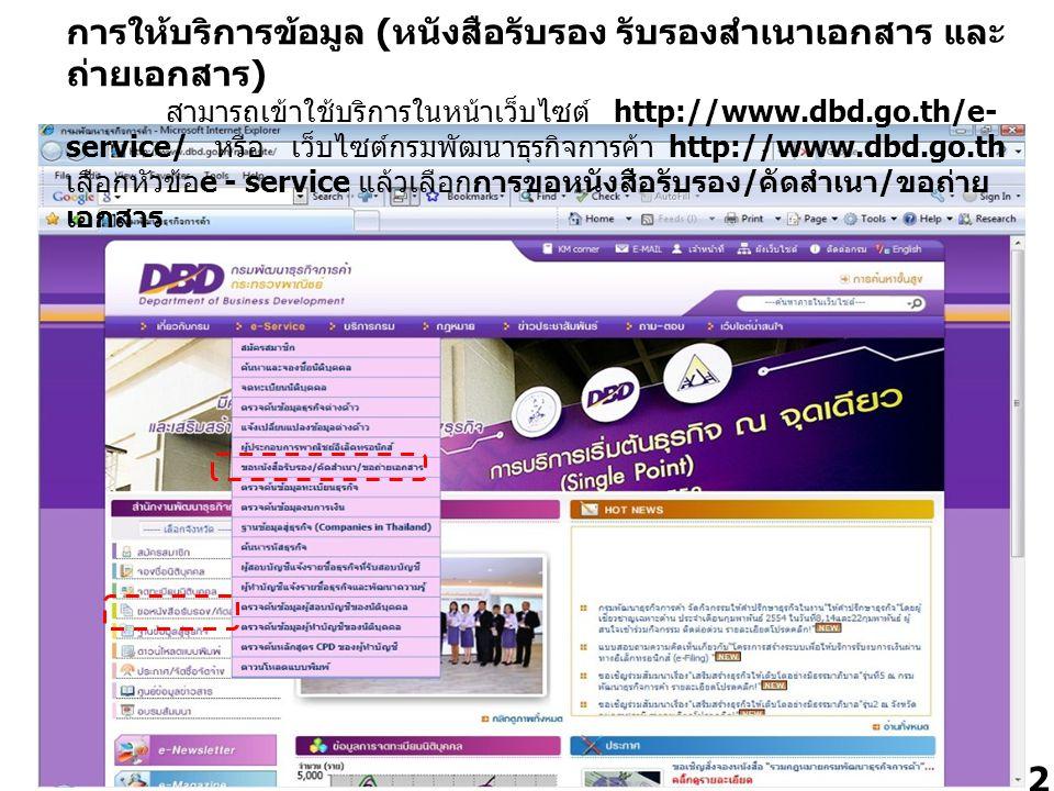 การให้บริการข้อมูล (หนังสือรับรอง รับรองสำเนาเอกสาร และถ่ายเอกสาร) สามารถเข้าใช้บริการในหน้าเว็บไซต์ http://www.dbd.go.th/e-service/ หรือ เว็บไซต์กรมพัฒนาธุรกิจการค้า http://www.dbd.go.th เลือกหัวข้อe - service แล้วเลือกการขอหนังสือรับรอง/คัดสำเนา/ขอถ่ายเอกสาร
