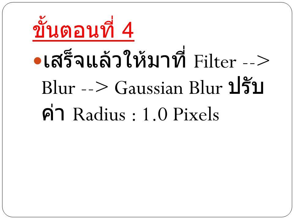 ขั้นตอนที่ 4 เสร็จแล้วให้มาที่ Filter --> Blur - -> Gaussian Blur ปรับค่า Radius : 1.0 Pixels