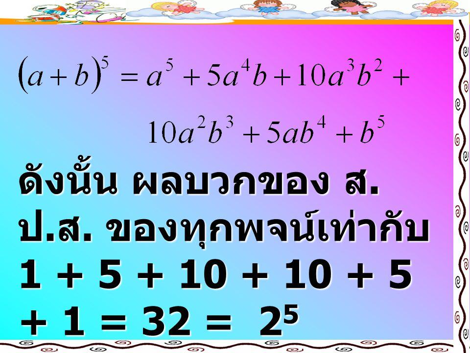 ดังนั้น ผลบวกของ ส.ป.ส. ของทุกพจน์เท่ากับ 1 + 5 + 10 + 10 + 5 + 1 = 32 = 25