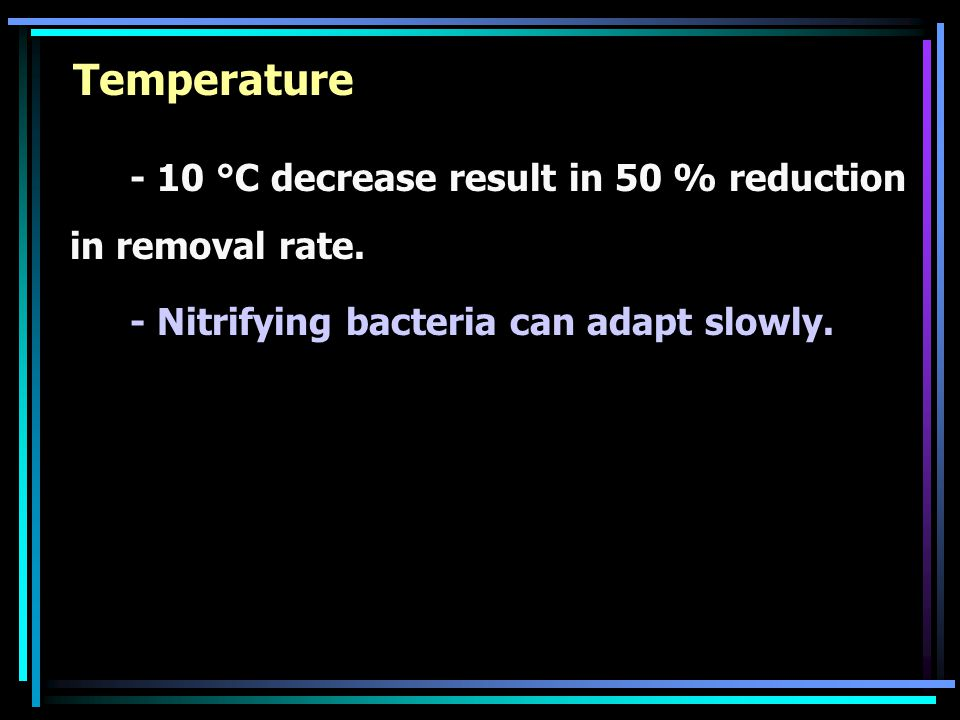 Temperature - 10 °C decrease result in 50 % reduction in removal rate.