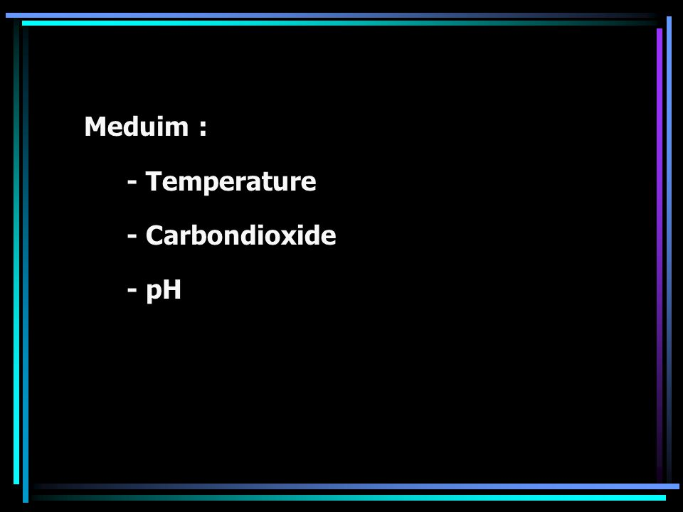 Meduim : - Temperature - Carbondioxide - pH