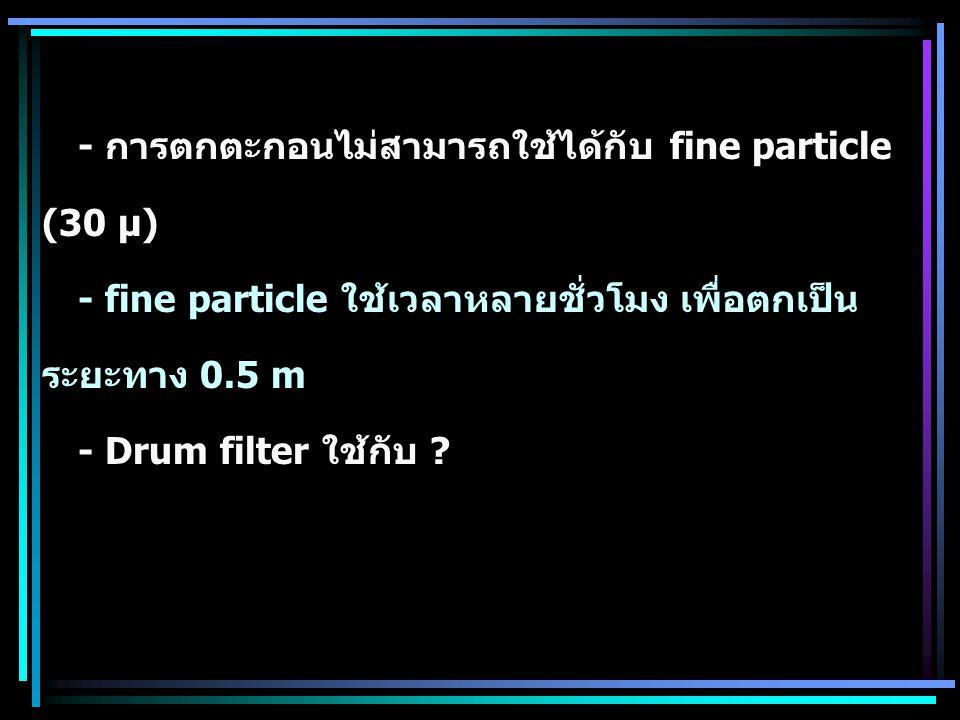 - การตกตะกอนไม่สามารถใช้ได้กับ fine particle