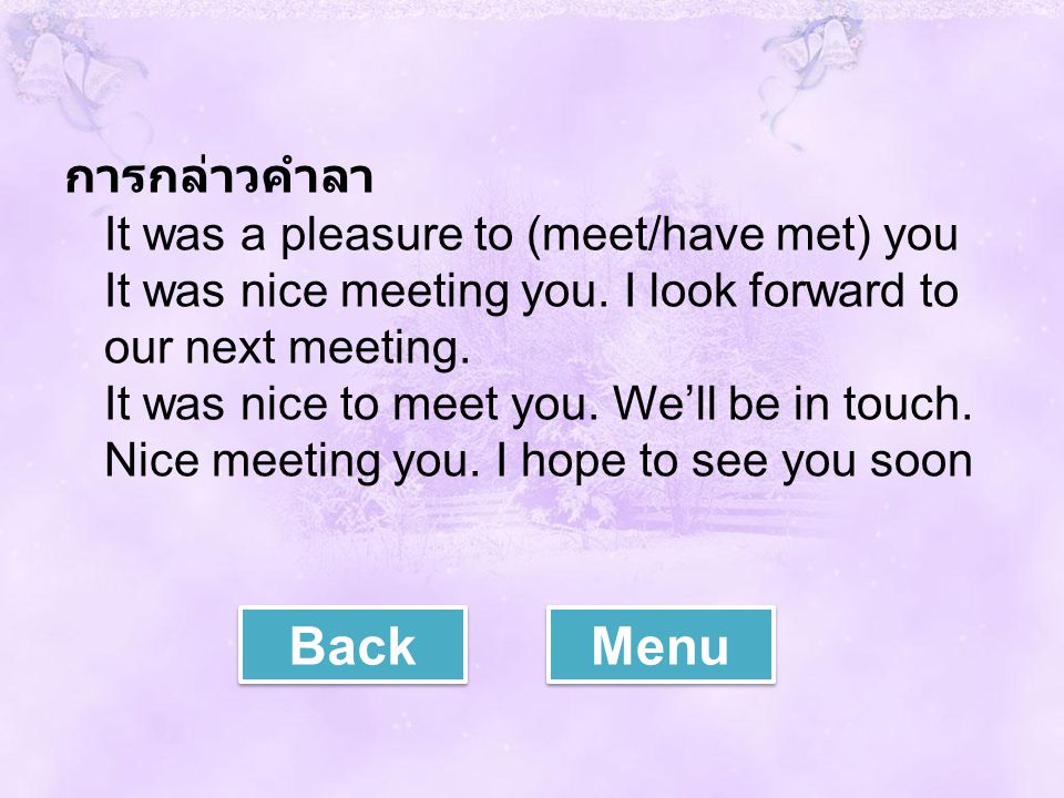 การกล่าวคำลา It was a pleasure to (meet/have met) you It was nice meeting you. I look forward to our next meeting. It was nice to meet you. We'll be in touch. Nice meeting you. I hope to see you soon