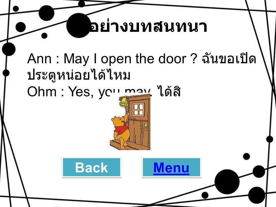 ตัวอย่างบทสนทนา Ann : May I open the door ฉันขอเปิดประตูหน่อยได้ไหม Ohm : Yes, you may. ได้สิ Back.