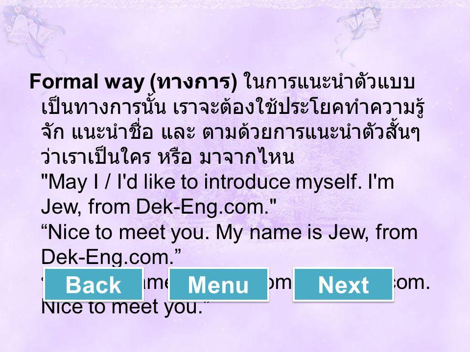 Formal way (ทางการ) ในการแนะนำตัวแบบเป็นทางการนั้น เราจะต้องใช้ประโยคทำความรู้จัก แนะนำชื่อ และ ตามด้วยการแนะนำตัวสั้นๆว่าเราเป็นใคร หรือ มาจากไหน May I / I d like to introduce myself. I m Jew, from Dek-Eng.com. Nice to meet you. My name is Jew, from Dek-Eng.com. หรือ My name is Jew, from Dek-Eng.com. Nice to meet you.