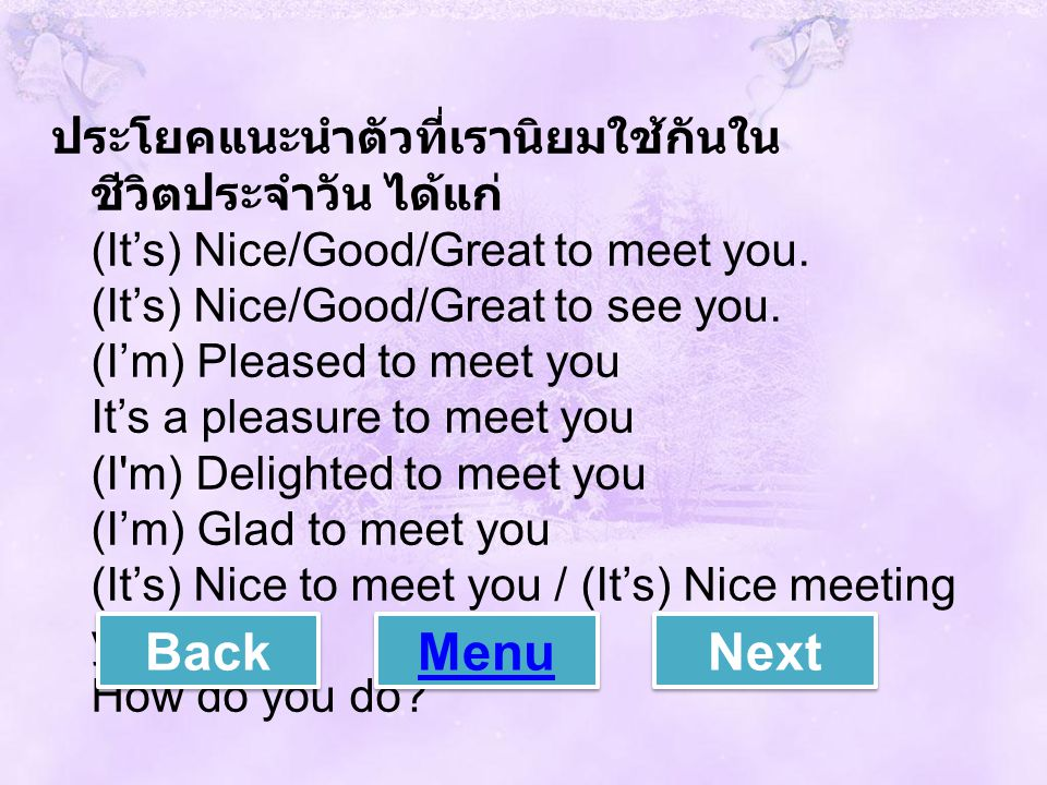 ประโยคแนะนำตัวที่เรานิยมใช้กันในชีวิตประจำวัน ได้แก่ (It's) Nice/Good/Great to meet you. (It's) Nice/Good/Great to see you. (I'm) Pleased to meet you It's a pleasure to meet you (I m) Delighted to meet you (I'm) Glad to meet you (It's) Nice to meet you / (It's) Nice meeting you How do you do