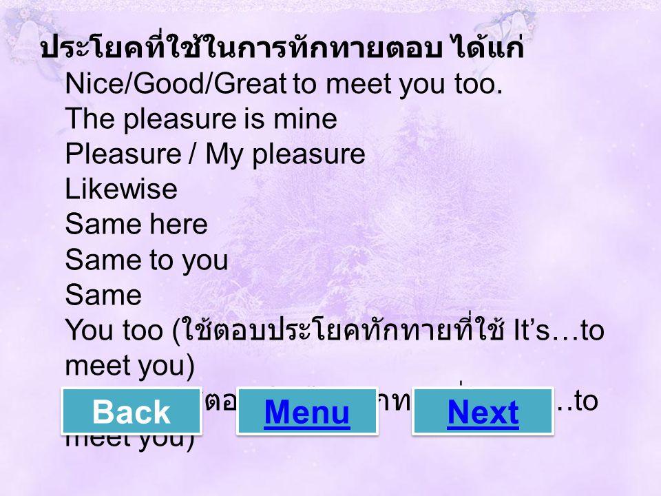 ประโยคที่ใช้ในการทักทายตอบ ได้แก่ Nice/Good/Great to meet you too