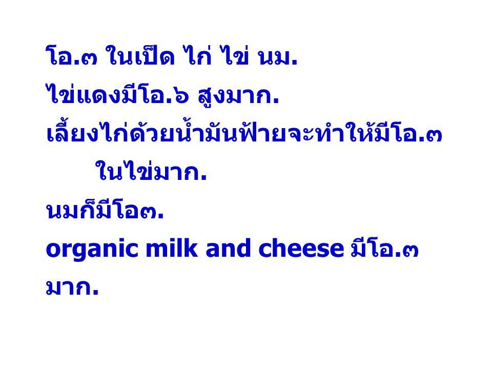 โอ.๓ ในเป็ด ไก่ ไข่ นม. ไข่แดงมีโอ.๖ สูงมาก. เลี้ยงไก่ด้วยน้ำมันฟ้ายจะทำให้มีโอ.๓ ในไข่มาก. นมก็มีโอ๓.
