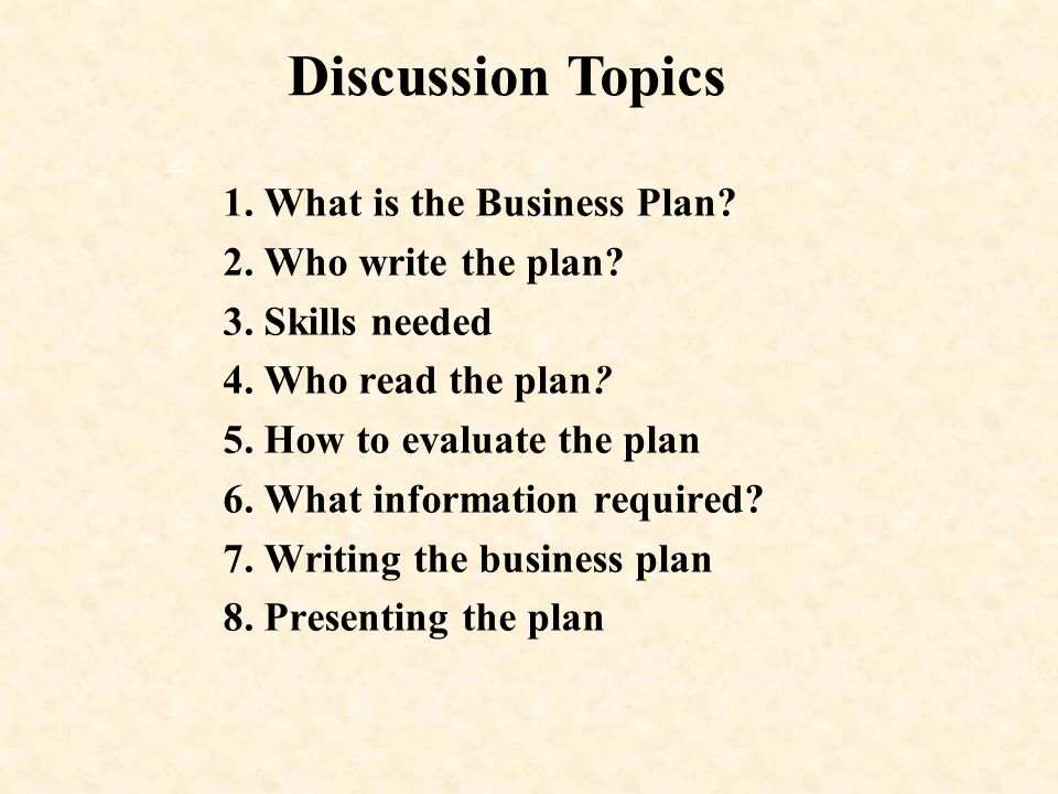 Discussion Topics 1. What is the Business Plan 2. Who write the plan