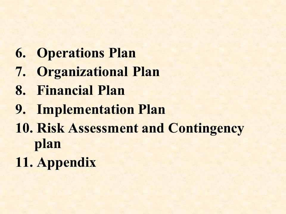 6. Operations Plan 7. Organizational Plan. 8. Financial Plan. 9. Implementation Plan. 10. Risk Assessment and Contingency plan.