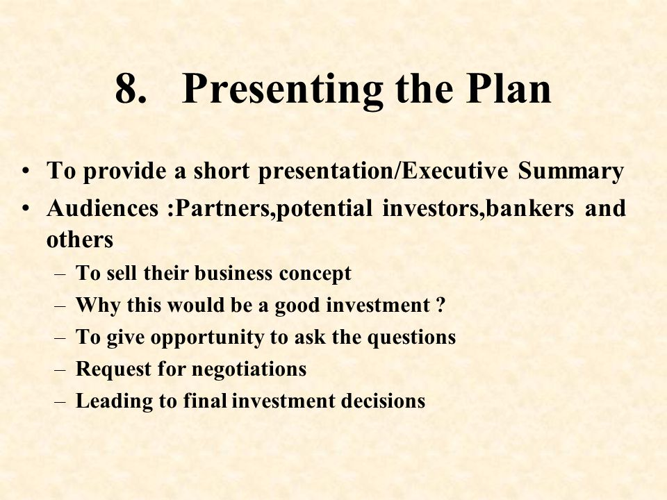 8. Presenting the Plan To provide a short presentation/Executive Summary. Audiences :Partners,potential investors,bankers and others.