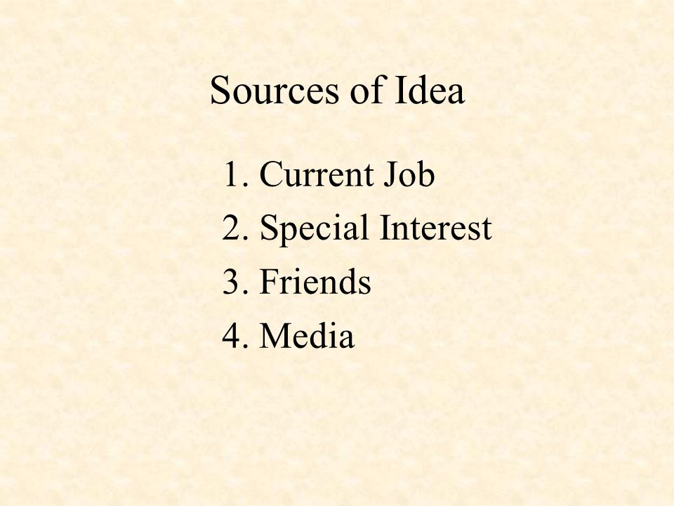 Sources of Idea 1. Current Job 2. Special Interest 3. Friends 4. Media