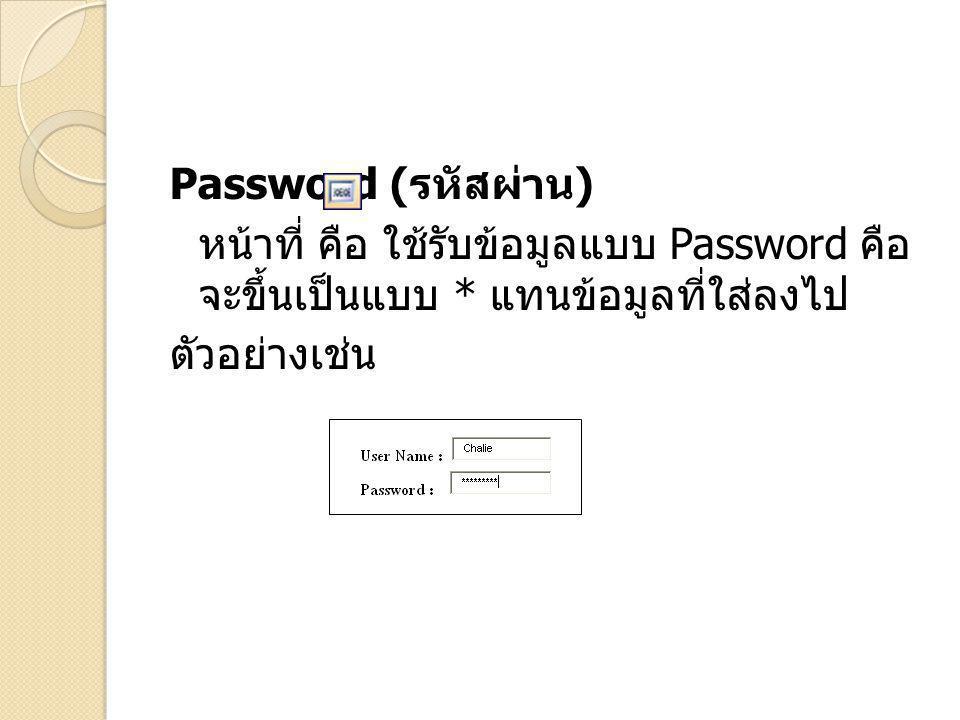 Password (รหัสผ่าน) หน้าที่ คือ ใช้รับข้อมูลแบบ Password คือจะขึ้นเป็นแบบ * แทน ข้อมูลที่ใส่ลงไป ตัวอย่างเช่น