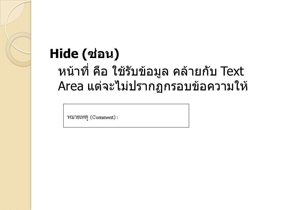 Hide (ซ่อน) หน้าที่ คือ ใช้รับข้อมูล คล้ายกับ Text Area แต่จะไม่ปรากฏกรอบ ข้อความให้