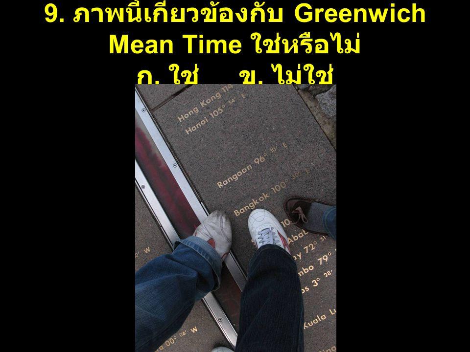 9. ภาพนี้เกี่ยวข้องกับ Greenwich Mean Time ใช่หรือไม่ ก. ใช่ ข. ไม่ใช่