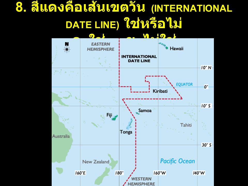 8. สีแดงคือเส้นเขตวัน (INTERNATIONAL DATE LINE) ใช่หรือไม่ ก. ใช่ ข