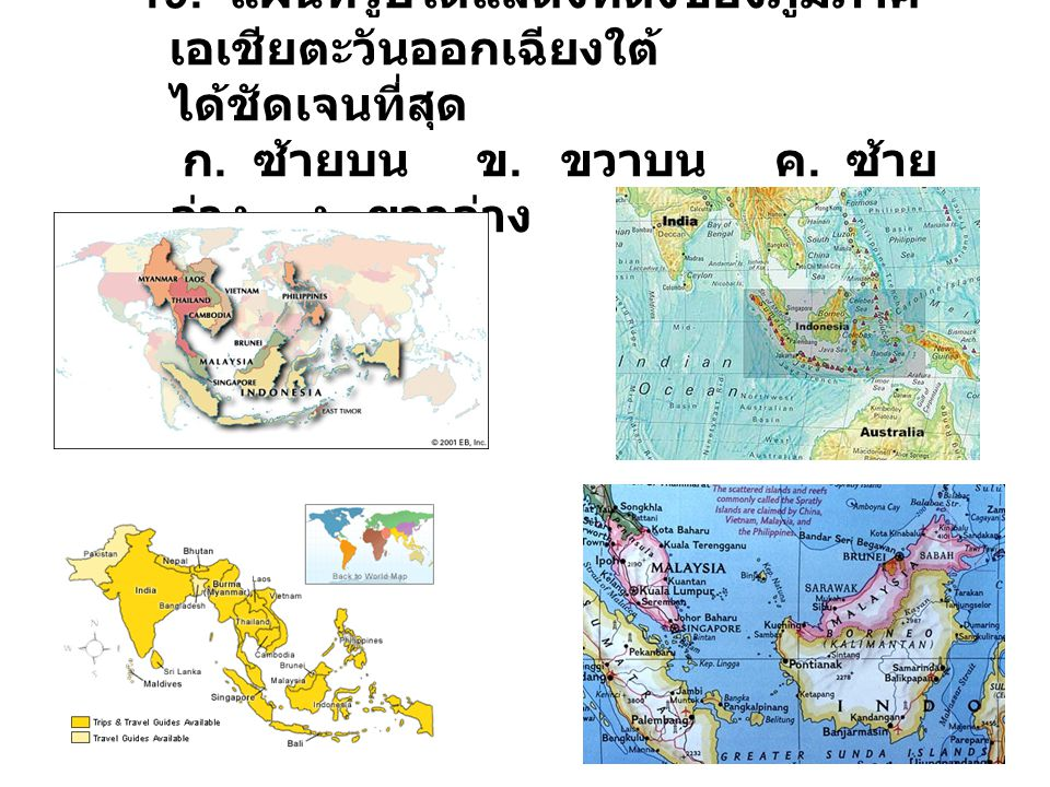 19. แผนที่รูปใดแสดงที่ตั้งของภูมิภาคเอเชียตะวันออกเฉียงใต้ ได้ชัดเจนที่สุด ก.
