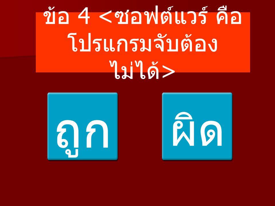 ข้อ 4 <ซอฟต์แวร์ คือ โปรแกรมจับต้องไม่ได้>