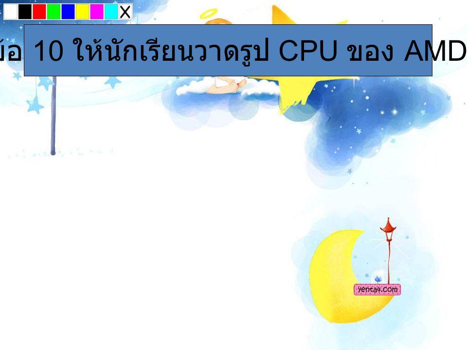 ข้อ 10 ให้นักเรียนวาดรูป CPU ของ AMD
