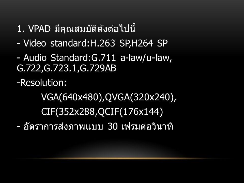 1. VPAD มีคุณสมบัติดังต่อไปนี้ - Video standard:H