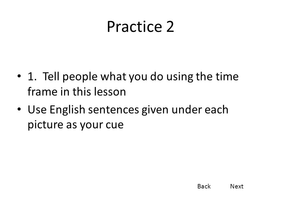 Practice 2 1. Tell people what you do using the time frame in this lesson. Use English sentences given under each picture as your cue.