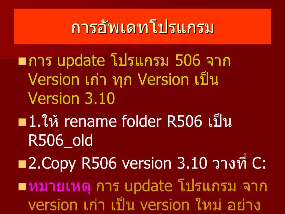 การอัพเดทโปรแกรม การ update โปรแกรม 506 จาก Version เก่า ทุก Version เป็น Version 3.10. 1.ให้ rename folder R506 เป็น R506_old.