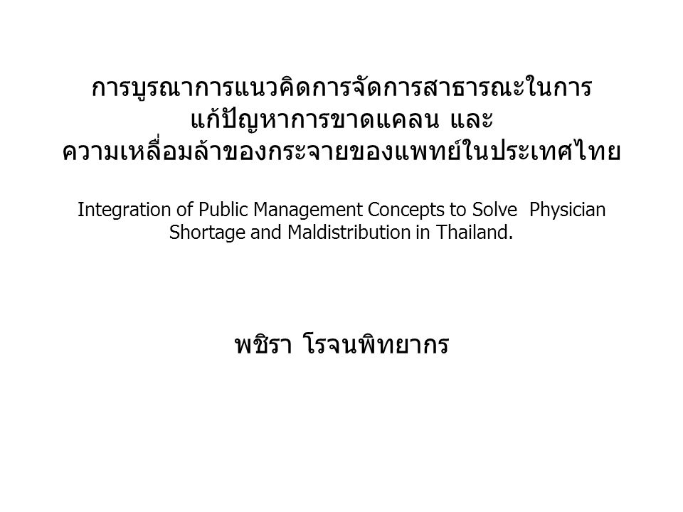 การบูรณาการแนวคิดการจัดการสาธารณะในการแก้ปัญหาการขาดแคลน และ ความเหลื่อมล้าของกระจายของแพทย์ในประเทศไทย Integration of Public Management Concepts to Solve Physician Shortage and Maldistribution in Thailand.