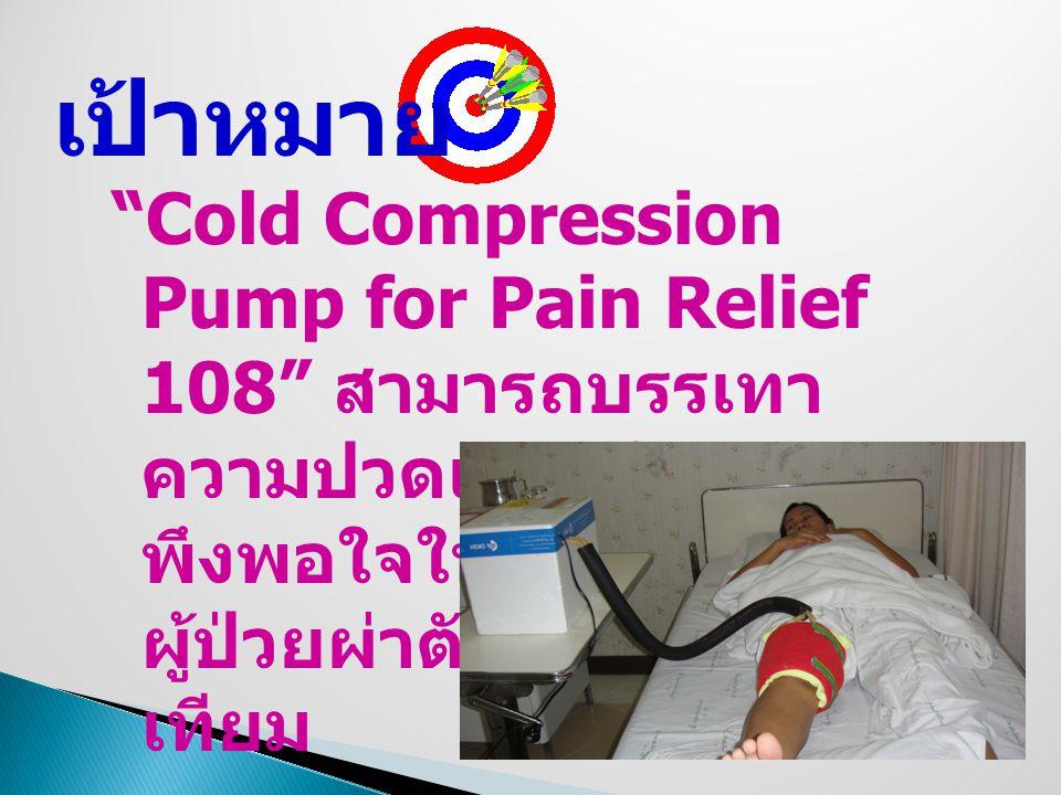 เป้าหมาย Cold Compression Pump for Pain Relief 108 สามารถบรรเทาความปวดและสร้างความ พึงพอใจในการใช้ในผู้ป่วยผ่าตัดใส่ข้อเข่าเทียม.