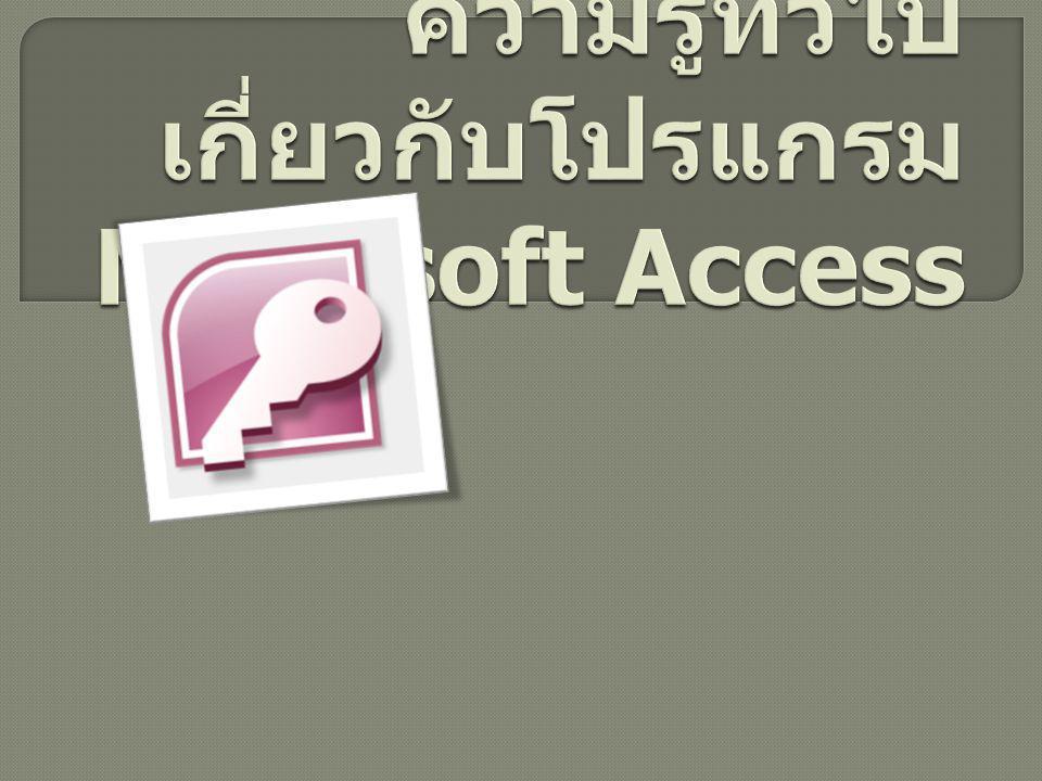 ความรู้ทั่วไปเกี่ยวกับโปรแกรม Microsoft Access