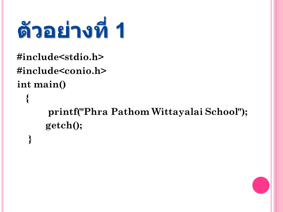 ตัวอย่างที่ 1 #include<stdio.h> #include<conio.h> int main() { printf( Phra Pathom Wittayalai School ); getch(); }