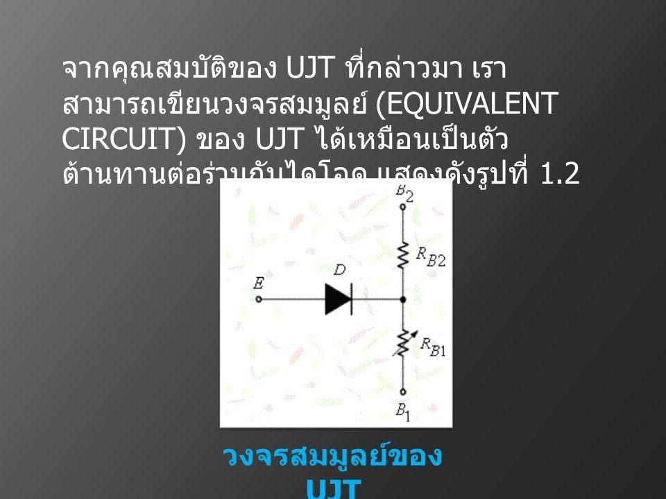 จากคุณสมบัติของ UJT ที่กล่าวมา เราสามารถเขียนวงจรสมมูลย์ (EQUIVALENT CIRCUIT) ของ UJT ได้เหมือนเป็นตัวต้านทานต่อร่วมกับไดโอด แสดงดังรูปที่ 1.2