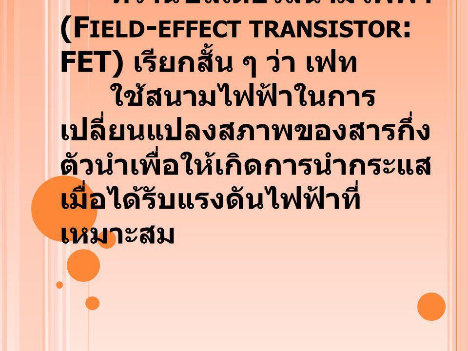 ความเป็นมา : เฟท ทรานซิสเตอร์สนามไฟฟ้า (Field-effect transistor: FET) เรียกสั้น ๆ ว่า เฟท ใช้สนามไฟฟ้าในการเปลี่ยนแปลงสภาพของสารกึ่งตัวนำเพื่อให้เกิดการนำกระแสเมื่อได้รับแรงดันไฟฟ้าที่เหมาะสม