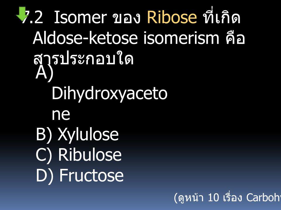 7.2 Isomer ของ Ribose ที่เกิด Aldose-ketose isomerism คือสารประกอบใด
