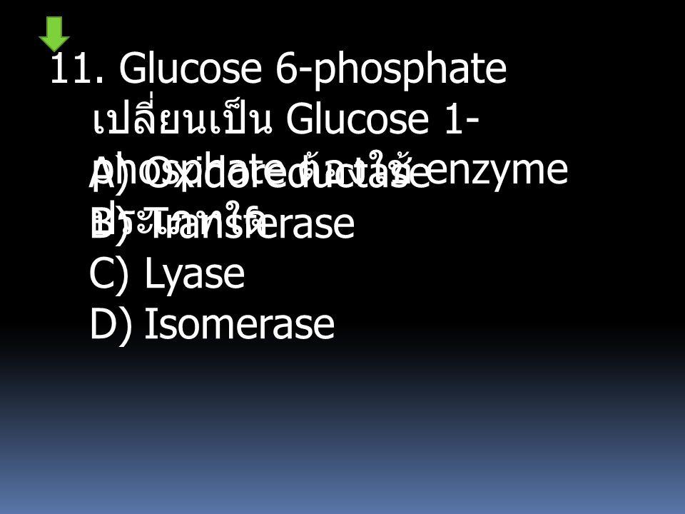 11. Glucose 6-phosphate เปลี่ยนเป็น Glucose 1-phosphate ต้องใช้ enzyme ประเภทใด