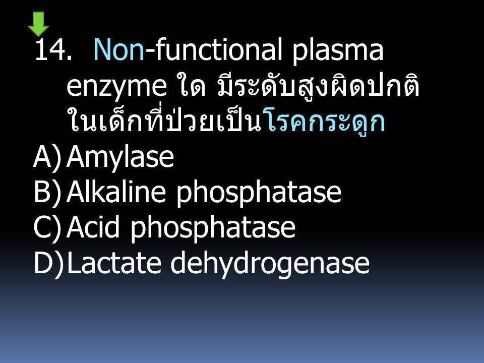 14. Non-functional plasma enzyme ใด มีระดับสูงผิดปกติ ในเด็กที่ป่วยเป็นโรคกระดูก