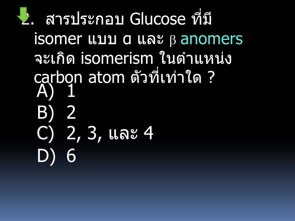 2. สารประกอบ Glucose ที่มี isomer แบบ α และ  anomers จะเกิด isomerism ในตำแหน่ง carbon atom ตัวที่เท่าใด