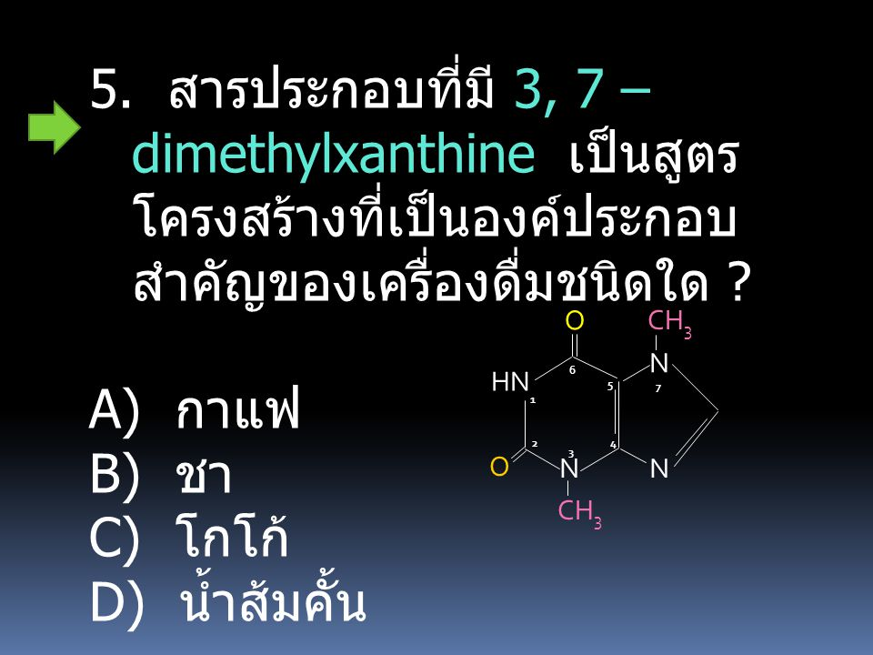 5. สารประกอบที่มี 3, 7 – dimethylxanthine เป็นสูตรโครงสร้างที่เป็นองค์ประกอบสำคัญของเครื่องดื่มชนิดใด
