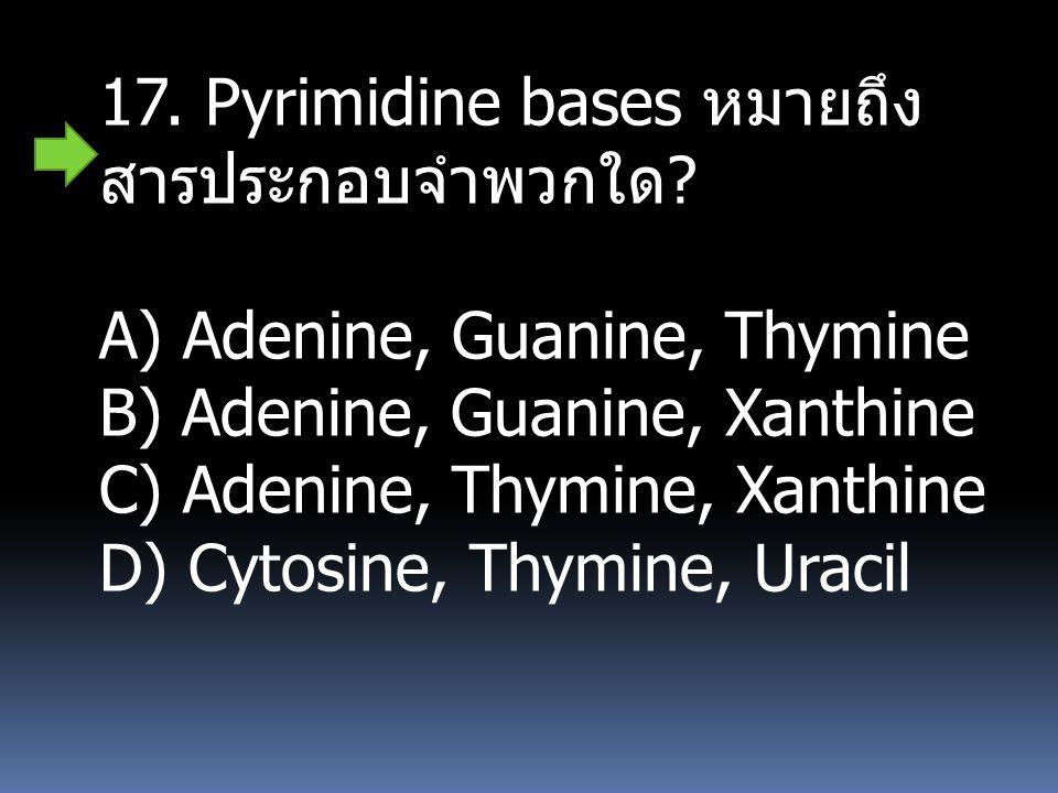 17. Pyrimidine bases หมายถึงสารประกอบจำพวกใด