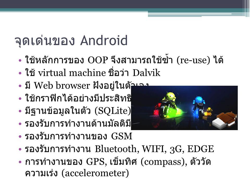 จุดเด่นของ Android ใช้หลักการของ OOP จึงสามารถใช้ซ้ำ (re-use) ได้