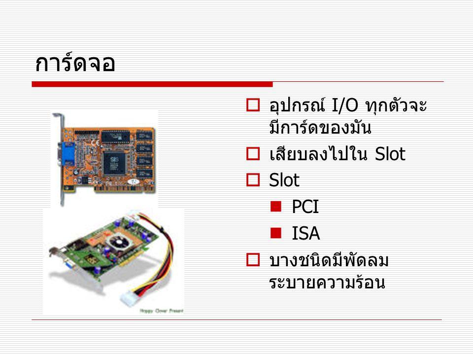 การ์ดจอ อุปกรณ์ I/O ทุกตัวจะมีการ์ดของมัน เสียบลงไปใน Slot Slot PCI
