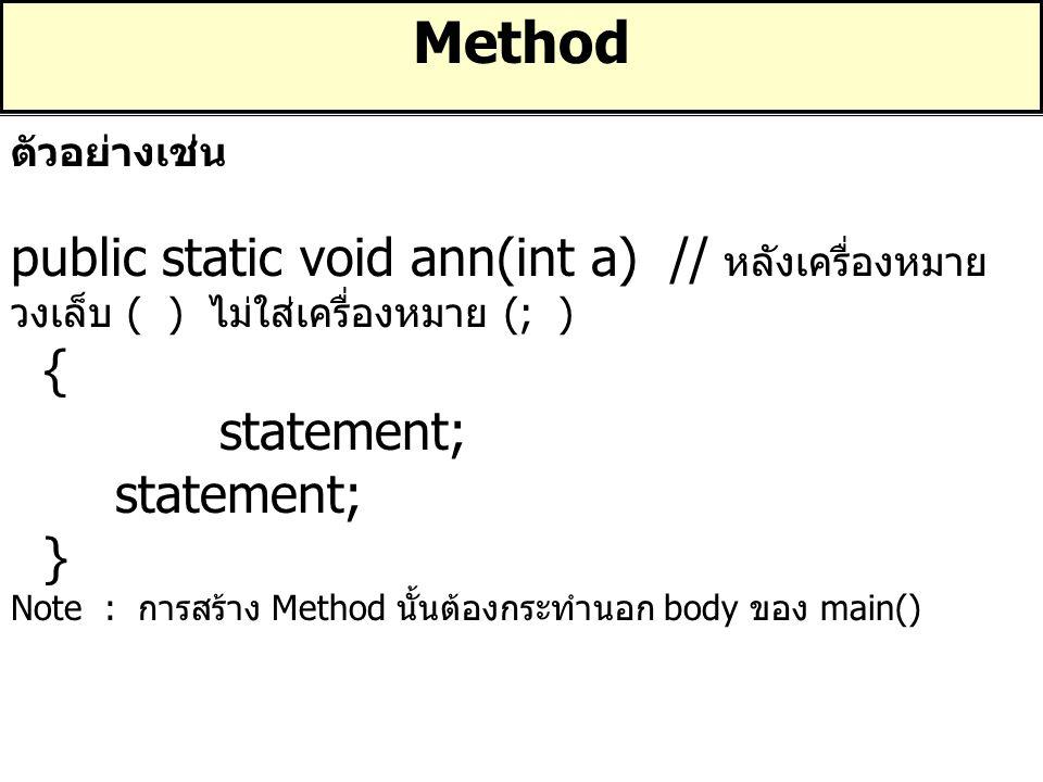 Method ตัวอย่างเช่น. public static void ann(int a) // หลังเครื่องหมายวงเล็บ ( ) ไม่ใส่เครื่องหมาย (; )